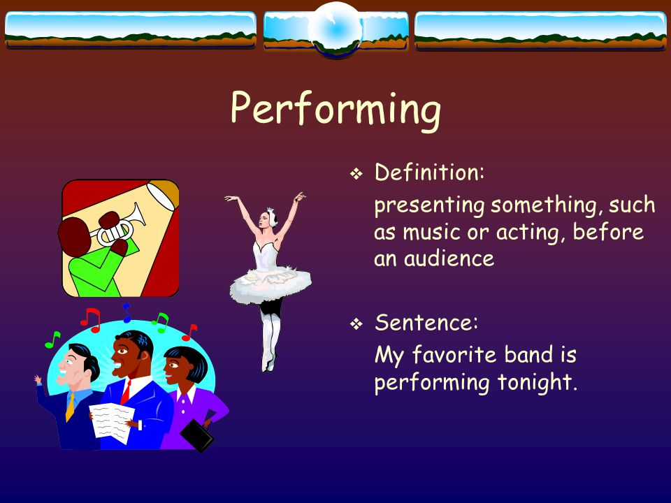 Performing  Definition: presenting something, such as music or acting, before an audience  Sentence: My favorite band is performing tonight.