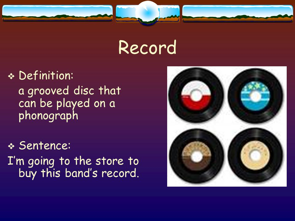 Record  Definition: a grooved disc that can be played on a phonograph  Sentence: I'm going to the store to buy this band's record.