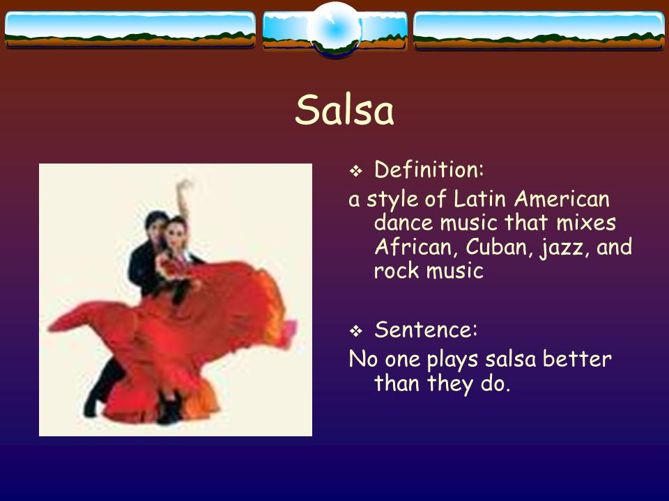 Salsa  Definition: a style of Latin American dance music that mixes African, Cuban, jazz, and rock music  Sentence: No one plays salsa better than they do.