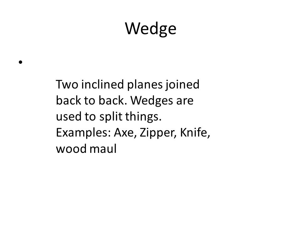 Wedge Two inclined planes joined back to back. Wedges are used to split things. Examples: Axe, Zipper, Knife, wood maul