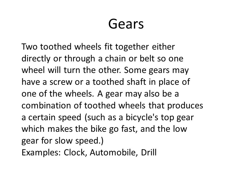 Gears Two toothed wheels fit together either directly or through a chain or belt so one wheel will turn the other. Some gears may have a screw or a to
