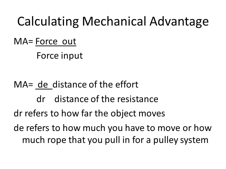 Calculating Mechanical Advantage MA= Force out Force input MA= de distance of the effort dr distance of the resistance dr refers to how far the object