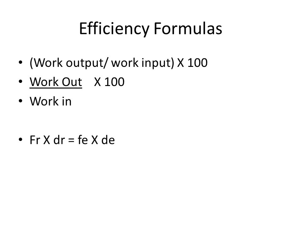 Efficiency Formulas (Work output/ work input) X 100 Work Out X 100 Work in Fr X dr = fe X de
