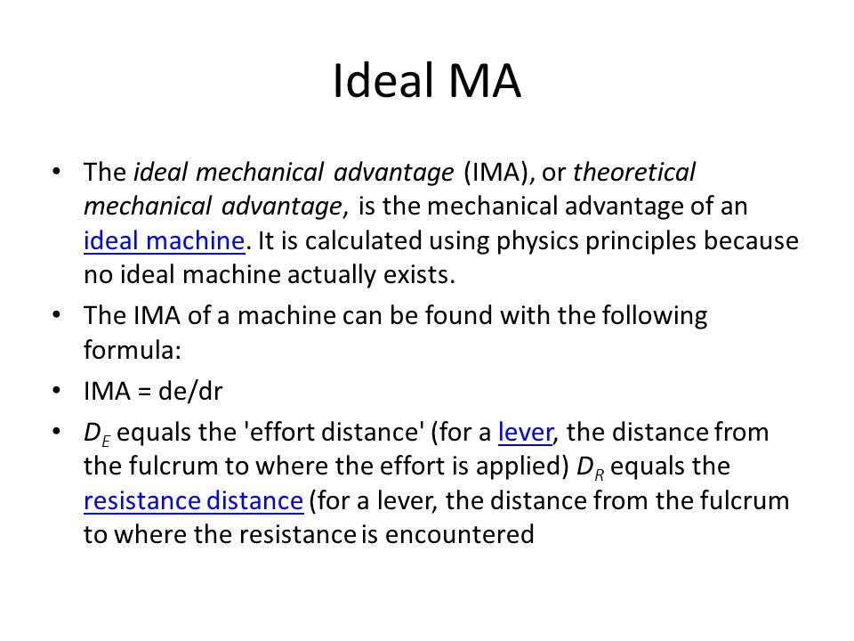 Ideal MA The ideal mechanical advantage (IMA), or theoretical mechanical advantage, is the mechanical advantage of an ideal machine. It is calculated