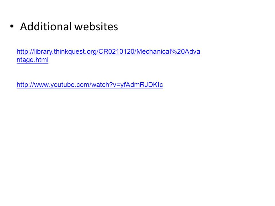 Additional websites http://library.thinkquest.org/CR0210120/Mechanical%20Adva ntage.html http://www.youtube.com/watch?v=yfAdmRJDKIc