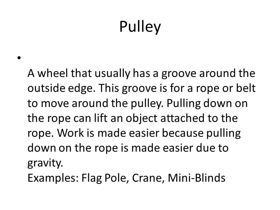 Pulley A wheel that usually has a groove around the outside edge. This groove is for a rope or belt to move around the pulley. Pulling down on the rop