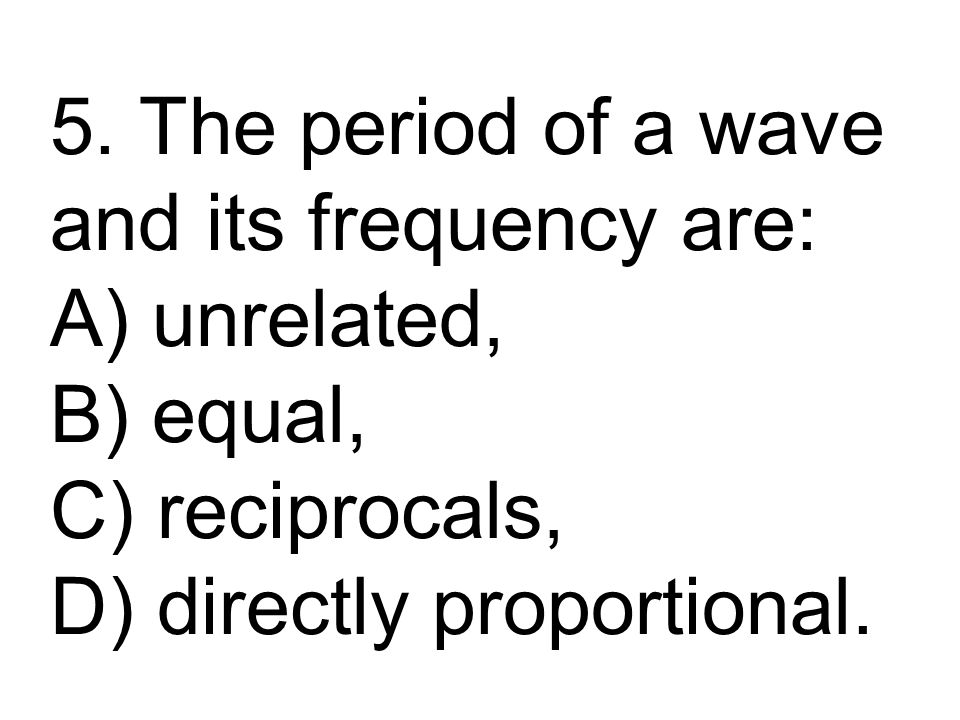 5. The period of a wave and its frequency are: A) unrelated, B) equal, C) reciprocals, D) directly proportional.