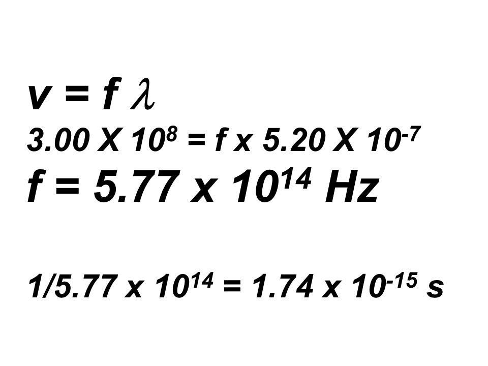 v = f 3.00 X 10 8 = f x 5.20 X 10 -7 f = 5.77 x 10 14 Hz 1/5.77 x 10 14 = 1.74 x 10 -15 s