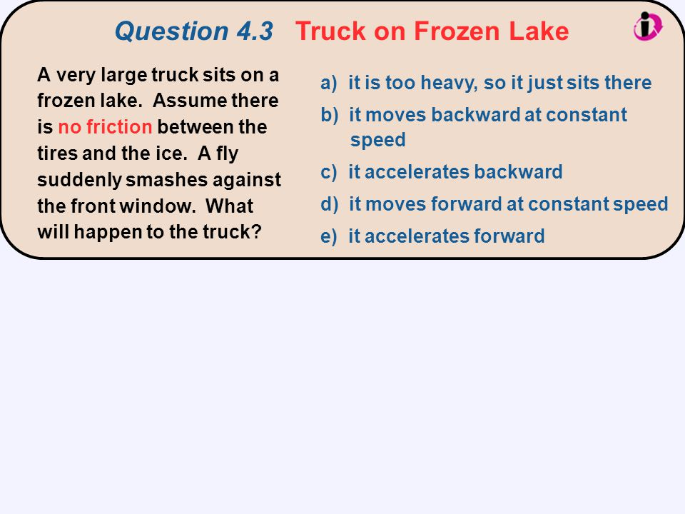 Question 4.3 Truck on Frozen Lake A very large truck sits on a frozen lake. Assume there is no friction between the tires and the ice. A fly suddenly