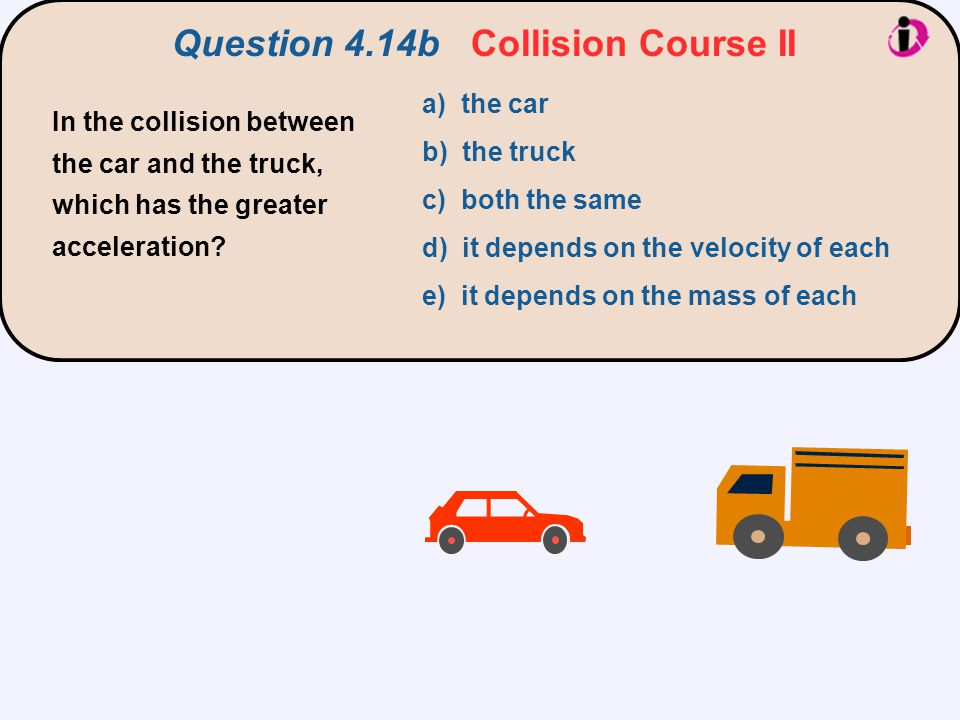 a) the car b) the truck c) both the same d) it depends on the velocity of each e) it depends on the mass of each In the collision between the car and