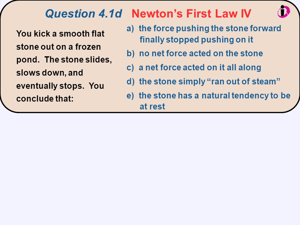 Question 4.1d Newton's First Law IV a) the force pushing the stone forward finally stopped pushing on it b) no net force acted on the stone c) a net f