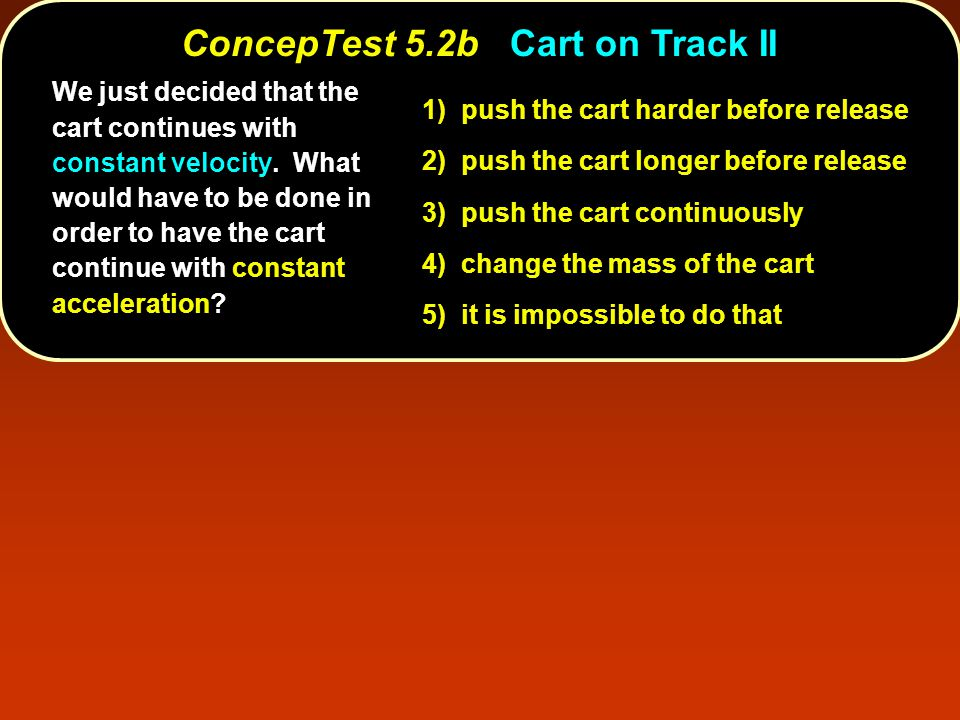 ConcepTest 5.2bCart on Track II ConcepTest 5.2b Cart on Track II We just decided that the cart continues with constant velocity.