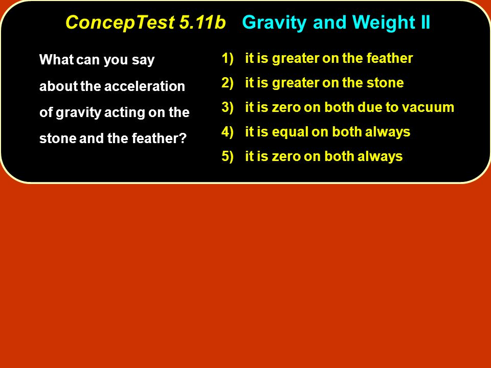 1) it is greater on the feather 2) it is greater on the stone 3) it is zero on both due to vacuum 4) it is equal on both always 5) it is zero on both always What can you say about the acceleration of gravity acting on the stone and the feather.