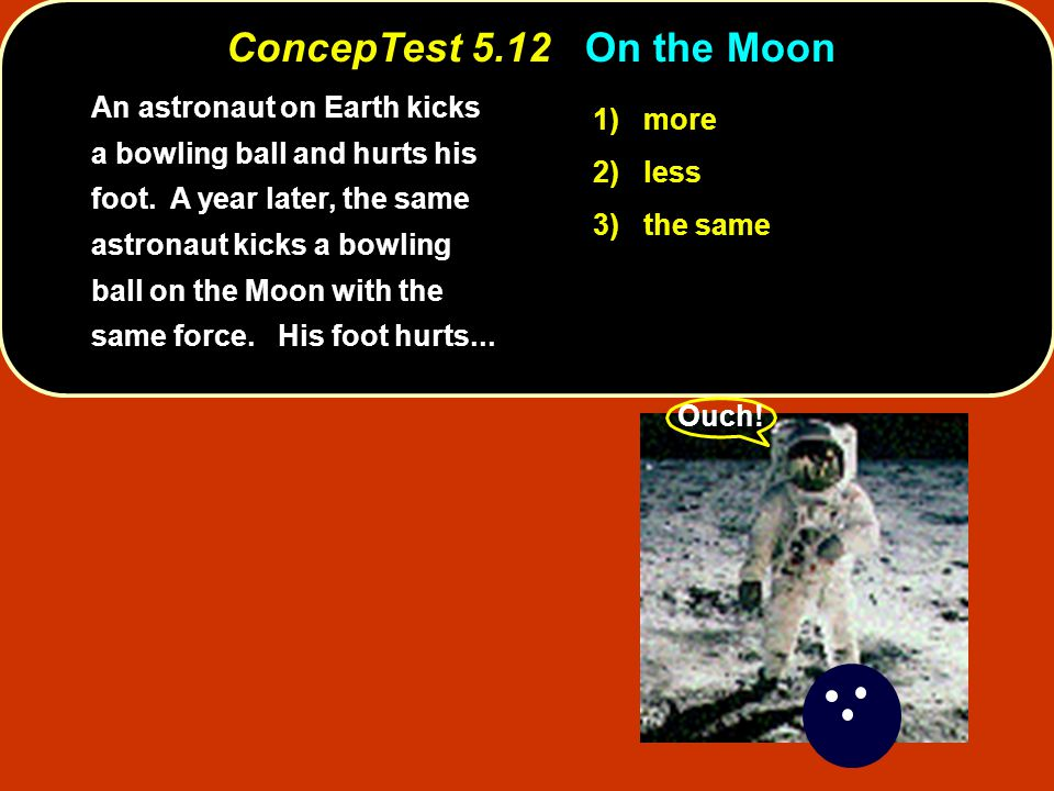 ConcepTest 5.12On the Moon ConcepTest 5.12 On the Moon An astronaut on Earth kicks a bowling ball and hurts his foot.
