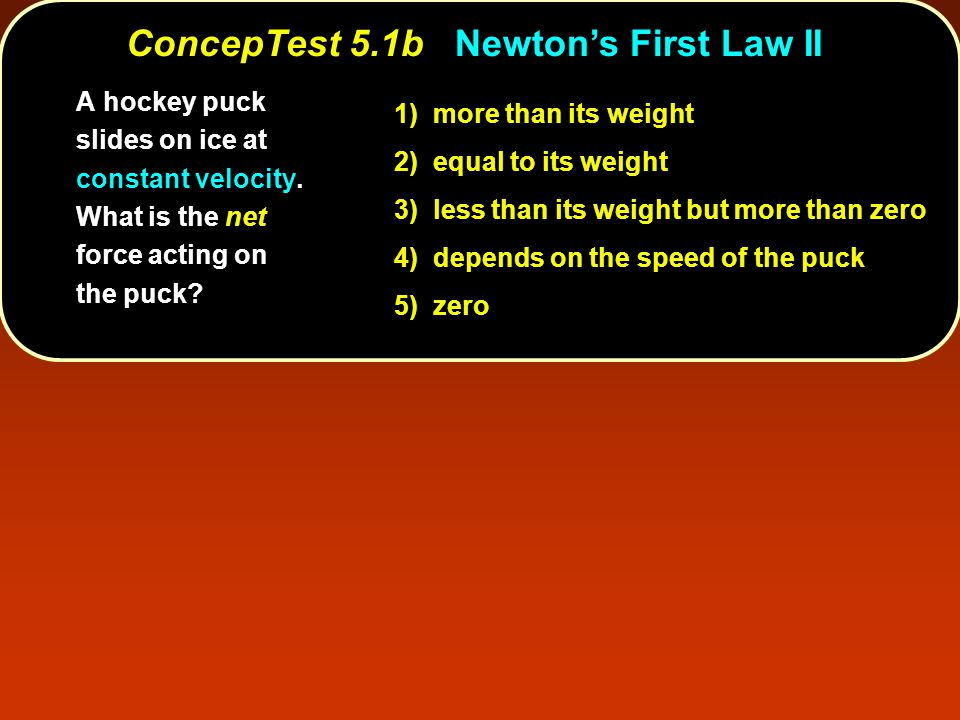 ConcepTest 5.1bNewton's First Law II ConcepTest 5.1b Newton's First Law II 1) more than its weight 2) equal to its weight 3) less than its weight but more than zero 4) depends on the speed of the puck 5) zero A hockey puck slides on ice at constant velocity.