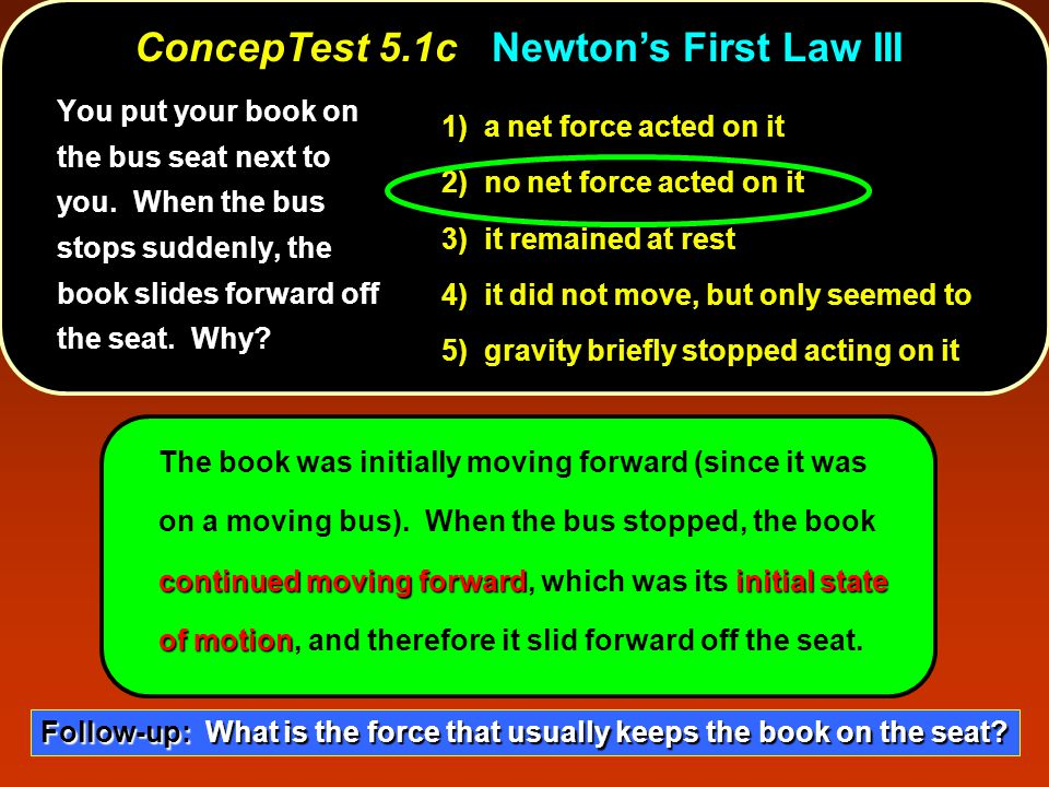 1) a net force acted on it 2) no net force acted on it 3) it remained at rest 4) it did not move, but only seemed to 5) gravity briefly stopped acting on it continued moving forwardinitial state of motion The book was initially moving forward (since it was on a moving bus).