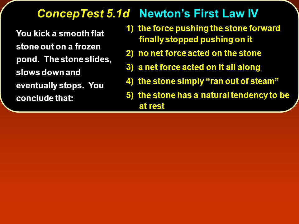 ConcepTest 5.1dNewton's First Law IV ConcepTest 5.1d Newton's First Law IV 1) the force pushing the stone forward finally stopped pushing on it 2) no net force acted on the stone 3) a net force acted on it all along 4) the stone simply ran out of steam 5) the stone has a natural tendency to be at rest You kick a smooth flat stone out on a frozen pond.