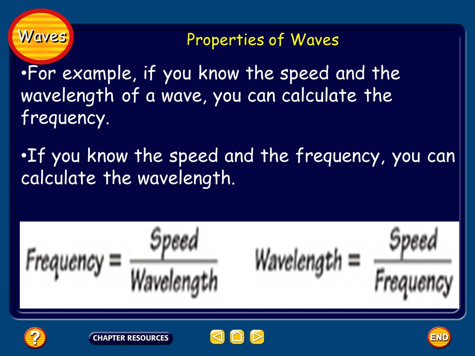 Waves Properties of Waves For example, if you know the speed and the wavelength of a wave, you can calculate the frequency.