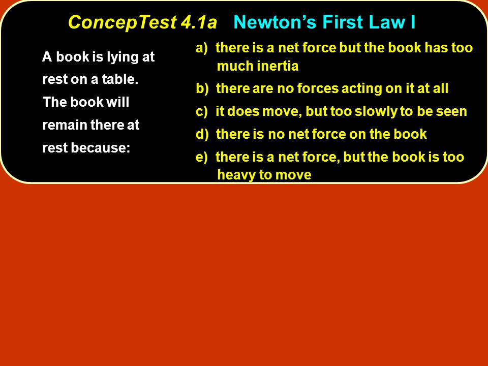 ConcepTest 4.1aNewton's First Law I ConcepTest 4.1a Newton's First Law I a) there is a net force but the book has too much inertia b) there are no forces acting on it at all c) it does move, but too slowly to be seen d) there is no net force on the book e) there is a net force, but the book is too heavy to move A book is lying at rest on a table.