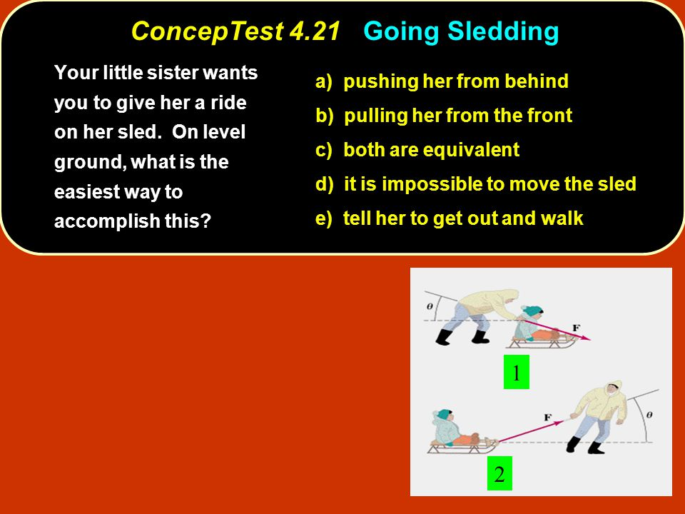 ConcepTest 4.21Going Sledding ConcepTest 4.21 Going Sledding 1 2 a) pushing her from behind b) pulling her from the front c) both are equivalent d) it is impossible to move the sled e) tell her to get out and walk Your little sister wants you to give her a ride on her sled.