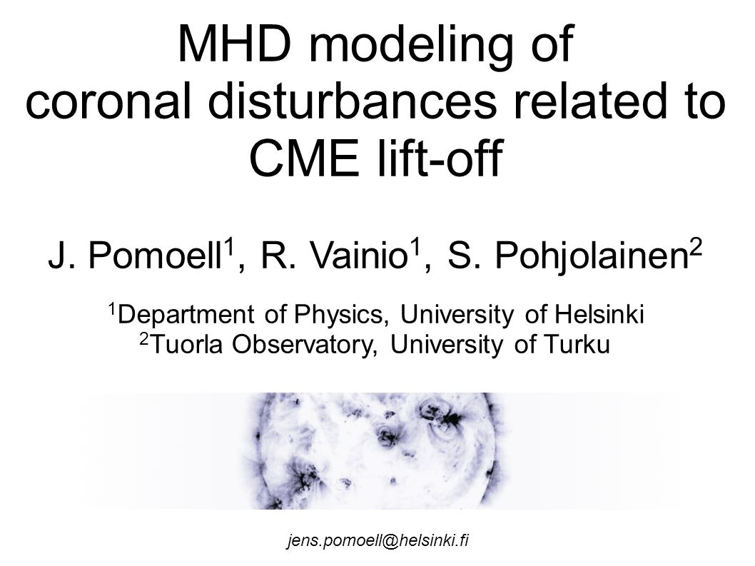 MHD modeling of coronal disturbances related to CME lift-off J. Pomoell 1, R. Vainio 1, S. Pohjolainen 2 1 Department of Physics, University of Helsin