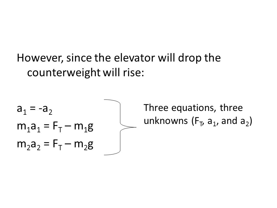 However, since the elevator will drop the counterweight will rise: a 1 = -a 2 m 1 a 1 = F T – m 1 g m 2 a 2 = F T – m 2 g Three equations, three unkno