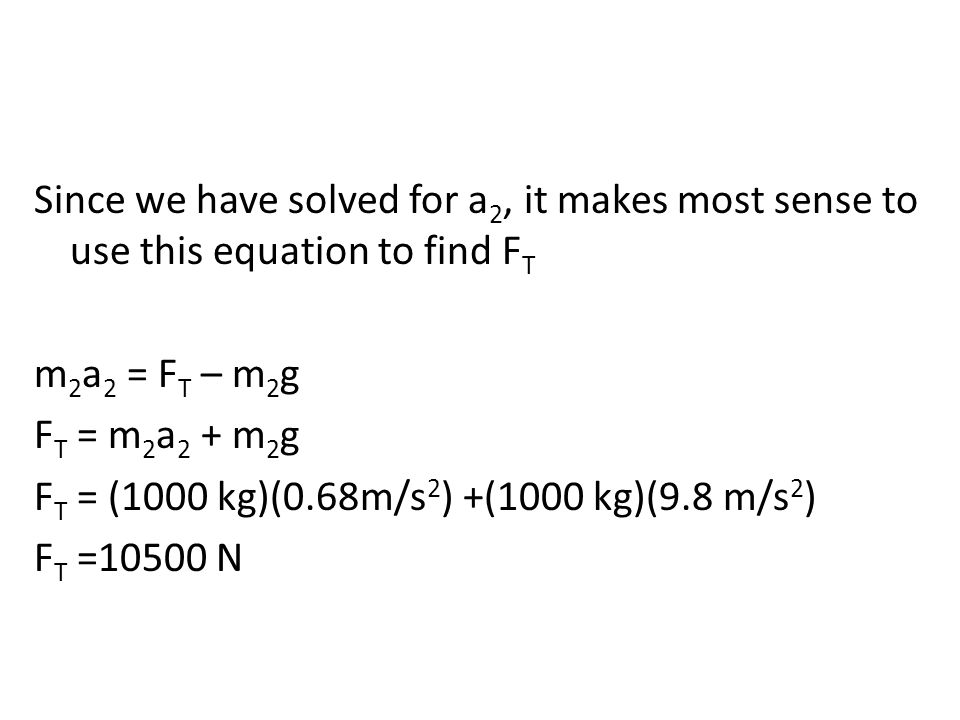 Since we have solved for a 2, it makes most sense to use this equation to find F T m 2 a 2 = F T – m 2 g F T = m 2 a 2 + m 2 g F T = (1000 kg)(0.68m/s