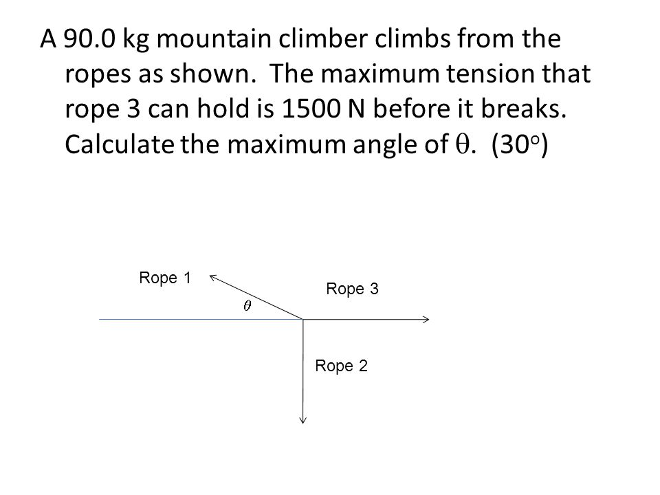 A 90.0 kg mountain climber climbs from the ropes as shown. The maximum tension that rope 3 can hold is 1500 N before it breaks. Calculate the maximum