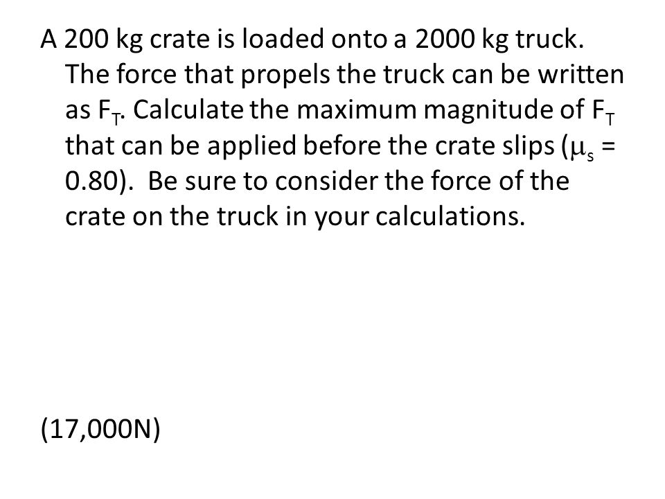 A 200 kg crate is loaded onto a 2000 kg truck. The force that propels the truck can be written as F T. Calculate the maximum magnitude of F T that can