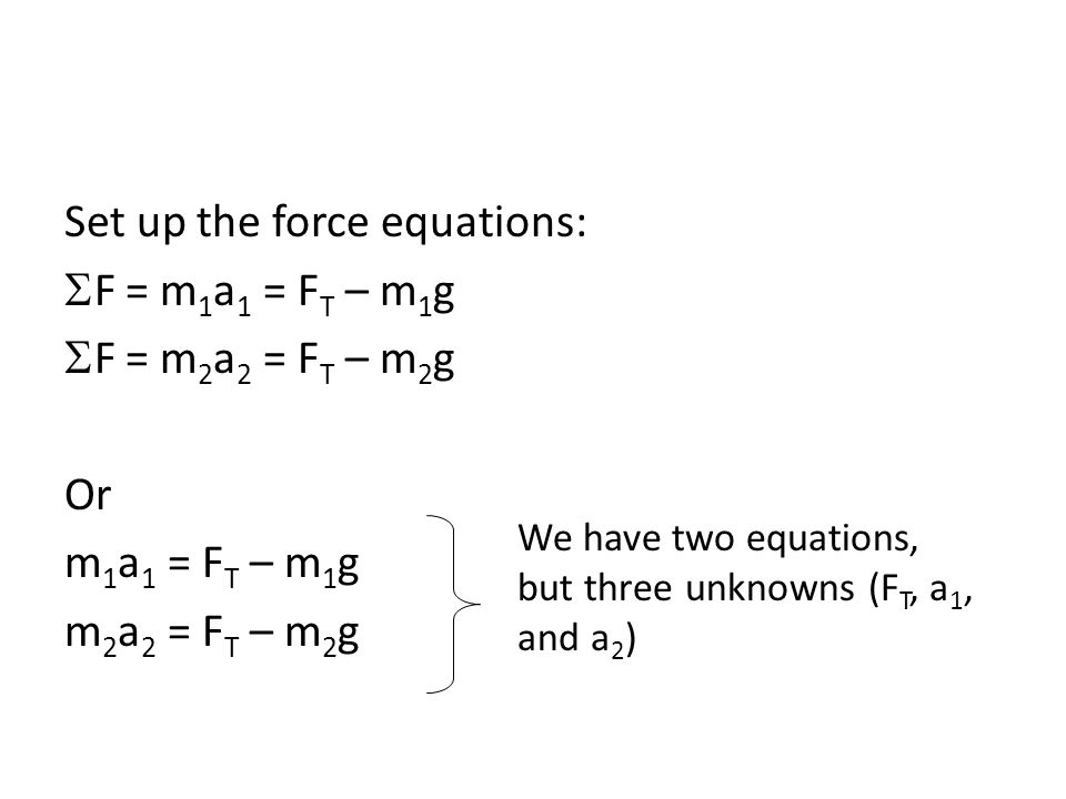 Set up the force equations:  F = m 1 a 1 = F T – m 1 g  F = m 2 a 2 = F T – m 2 g Or m 1 a 1 = F T – m 1 g m 2 a 2 = F T – m 2 g We have two equations, but three unknowns (F T, a 1, and a 2 )