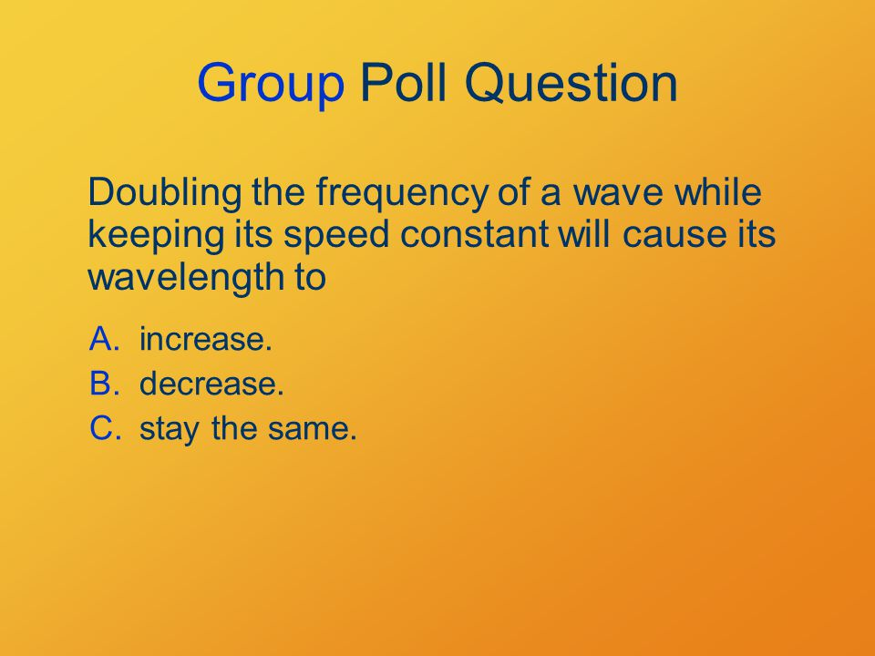 Group Poll Question Doubling the frequency of a wave while keeping its speed constant will cause its wavelength to A.increase.