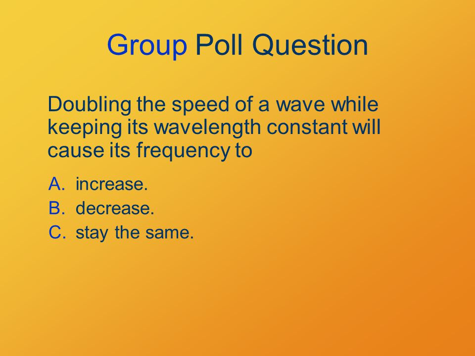 Group Poll Question Doubling the speed of a wave while keeping its wavelength constant will cause its frequency to A.increase.