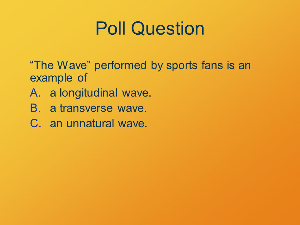 Poll Question The Wave performed by sports fans is an example of A.a longitudinal wave.