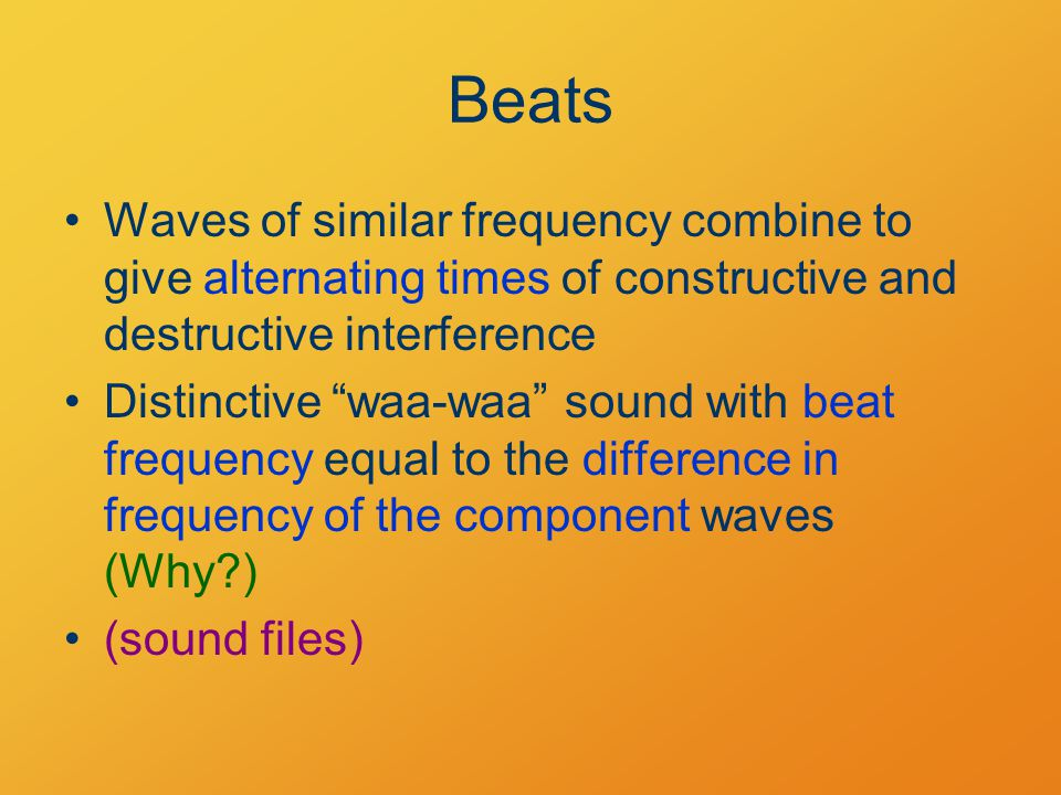 Beats Waves of similar frequency combine to give alternating times of constructive and destructive interference Distinctive waa-waa sound with beat frequency equal to the difference in frequency of the component waves (Why?) (sound files)