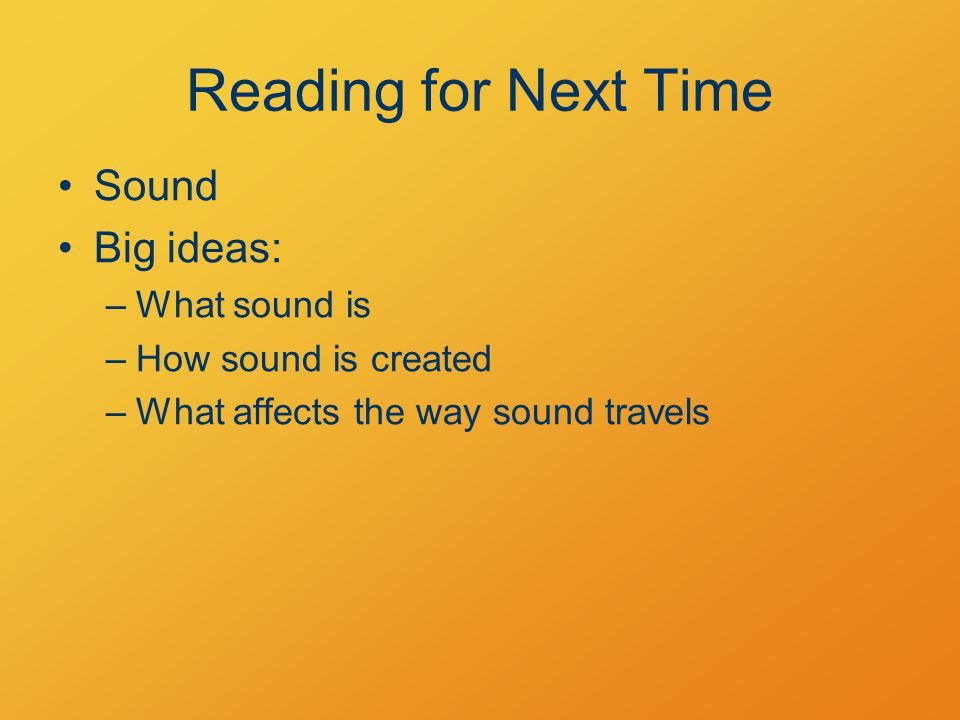 Reading for Next Time Sound Big ideas: –What sound is –How sound is created –What affects the way sound travels