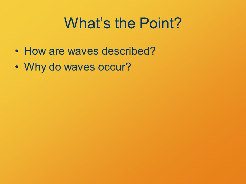 What's the Point? How are waves described? Why do waves occur?