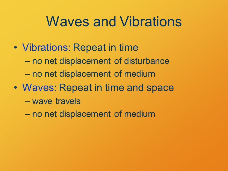 Waves and Vibrations Vibrations: Repeat in time –no net displacement of disturbance –no net displacement of medium Waves: Repeat in time and space –wave travels –no net displacement of medium
