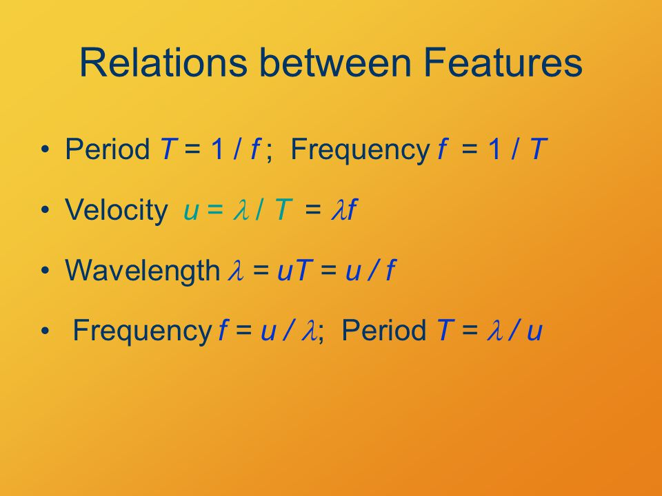 Relations between Features Period T = 1 / f  ; Frequency f = 1 / T Velocity u =  / T Wavelength = uT = u / f Frequency f = u / ; Period T =  / u = f