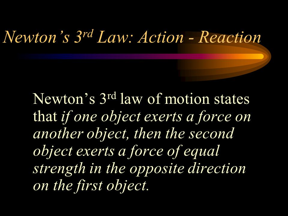 Newton's 3 rd Law: Action - Reaction Newton's 3 rd law of motion states that if one object exerts a force on another object, then the second object exerts a force of equal strength in the opposite direction on the first object.