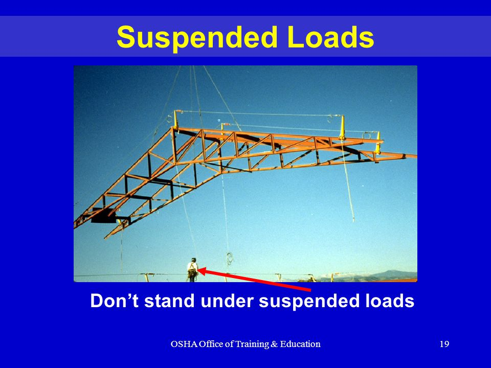 OSHA Office of Training & Education19 Suspended Loads Don't stand under suspended loads