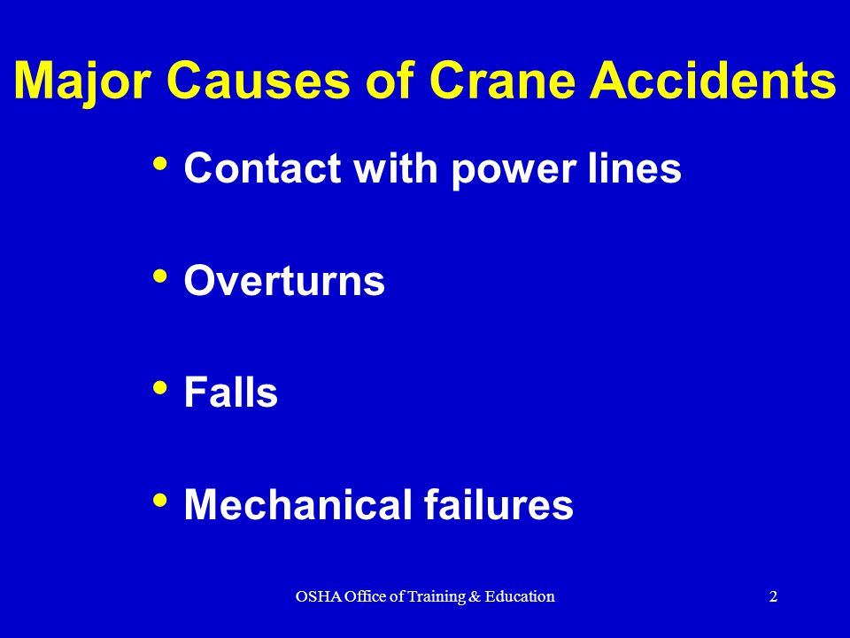 OSHA Office of Training & Education3 Instability – unsecured load, load capacity exceeded, or ground not level or too soft Lack of communication - the point of operation is a distance from the crane operator or not in full view of the operator Lack of training Inadequate maintenance or inspection How Do Accidents Occur?