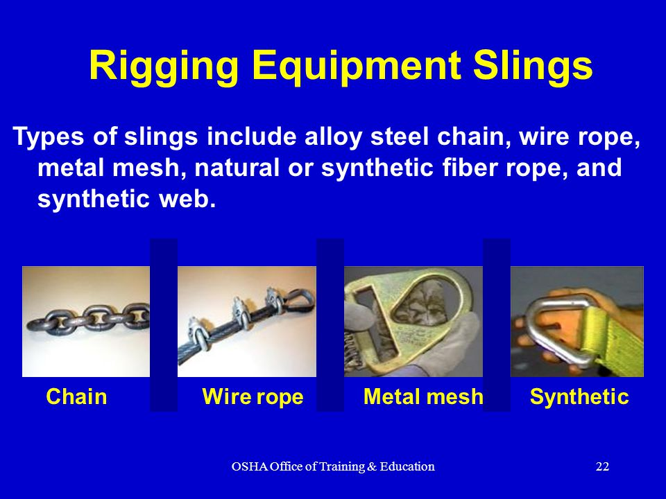 OSHA Office of Training & Education22 Rigging Equipment Slings Types of slings include alloy steel chain, wire rope, metal mesh, natural or synthetic fiber rope, and synthetic web.