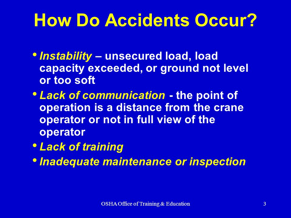 OSHA Office of Training & Education3 Instability – unsecured load, load capacity exceeded, or ground not level or too soft Lack of communication - the point of operation is a distance from the crane operator or not in full view of the operator Lack of training Inadequate maintenance or inspection How Do Accidents Occur