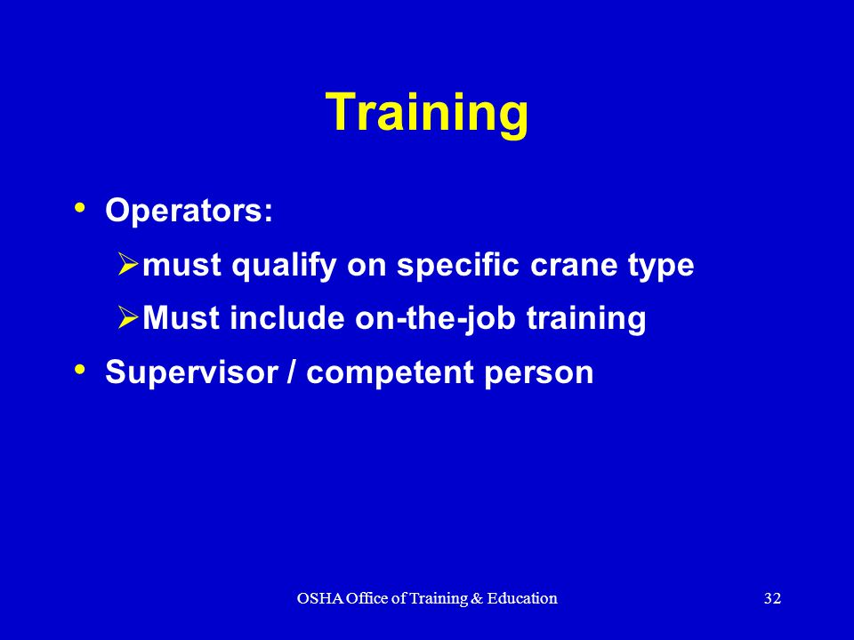 OSHA Office of Training & Education32 Training Operators:  must qualify on specific crane type  Must include on-the-job training Supervisor / competent person