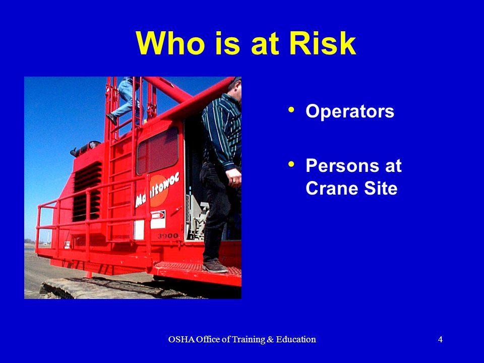 OSHA Office of Training & Education4 Who is at Risk Operators Persons at Crane Site