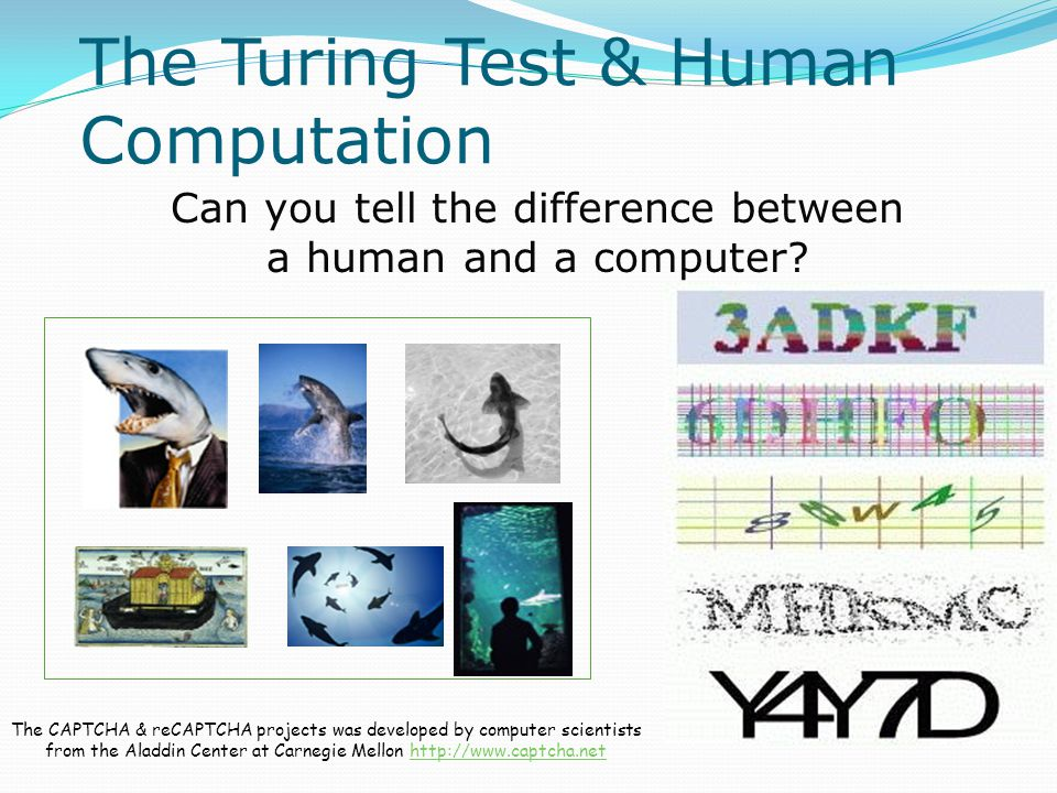 The Turing Test & Human Computation The CAPTCHA & reCAPTCHA projects was developed by computer scientists from the Aladdin Center at Carnegie Mellon http://www.captcha.nethttp://www.captcha.net Can you tell the difference between a human and a computer
