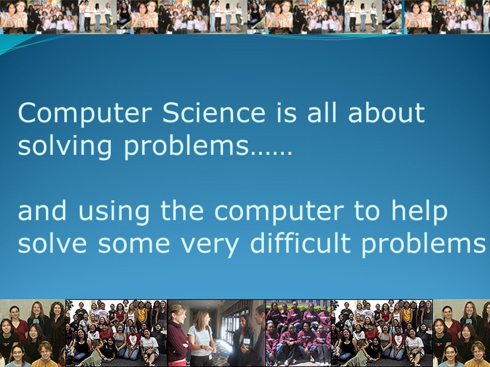 Computer Science is all about solving problems…… and using the computer to help solve some very difficult problems