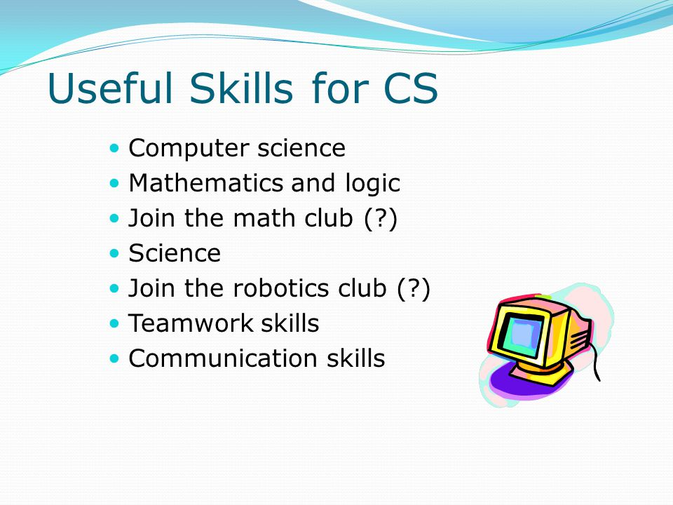 Computer science Mathematics and logic Join the math club ( ) Science Join the robotics club ( ) Teamwork skills Communication skills Useful Skills for CS