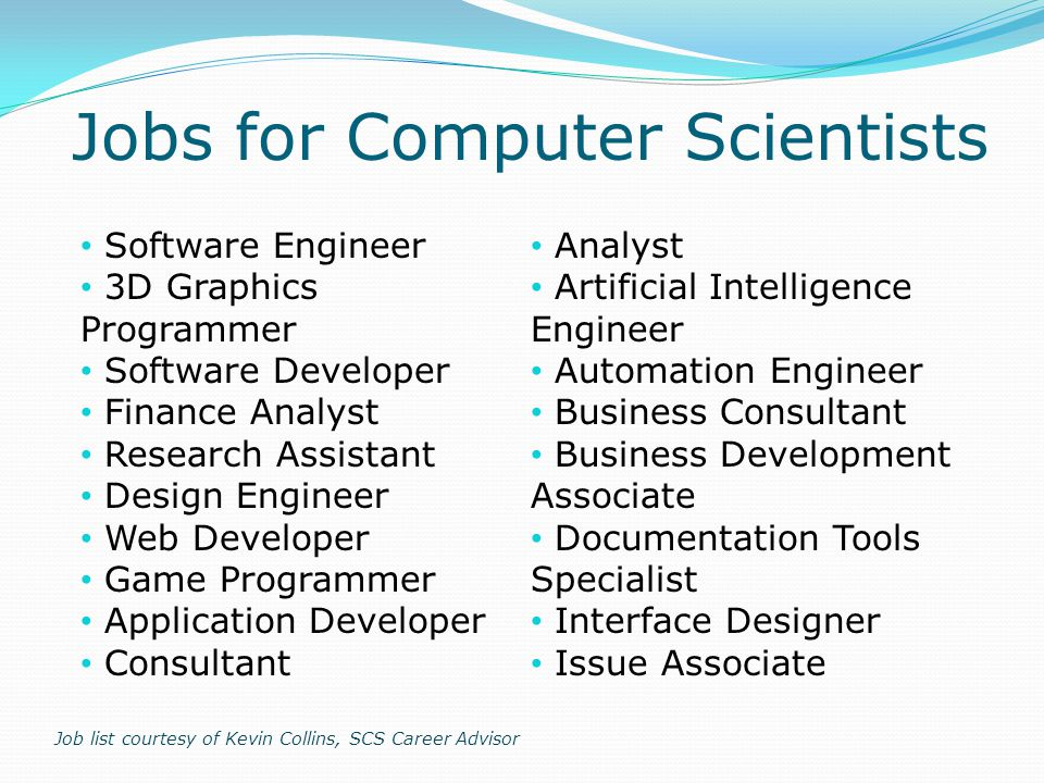 Software Engineer 3D Graphics Programmer Software Developer Finance Analyst Research Assistant Design Engineer Web Developer Game Programmer Application Developer Consultant Analyst Artificial Intelligence Engineer Automation Engineer Business Consultant Business Development Associate Documentation Tools Specialist Interface Designer Issue Associate Job list courtesy of Kevin Collins, SCS Career Advisor Jobs for Computer Scientists