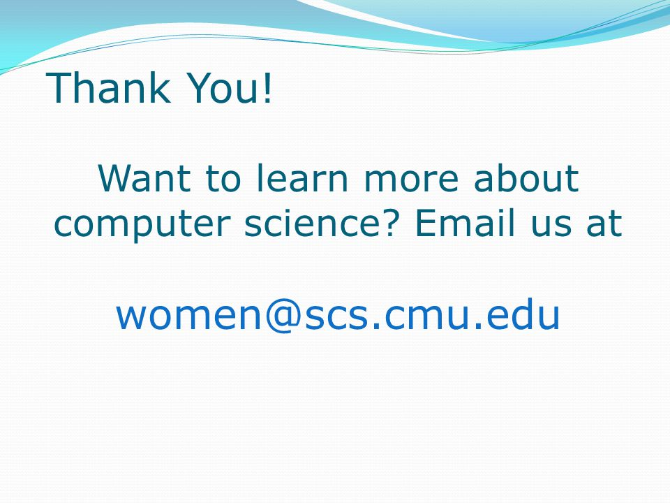 Want to learn more about computer science Email us at women@scs.cmu.edu Thank You!